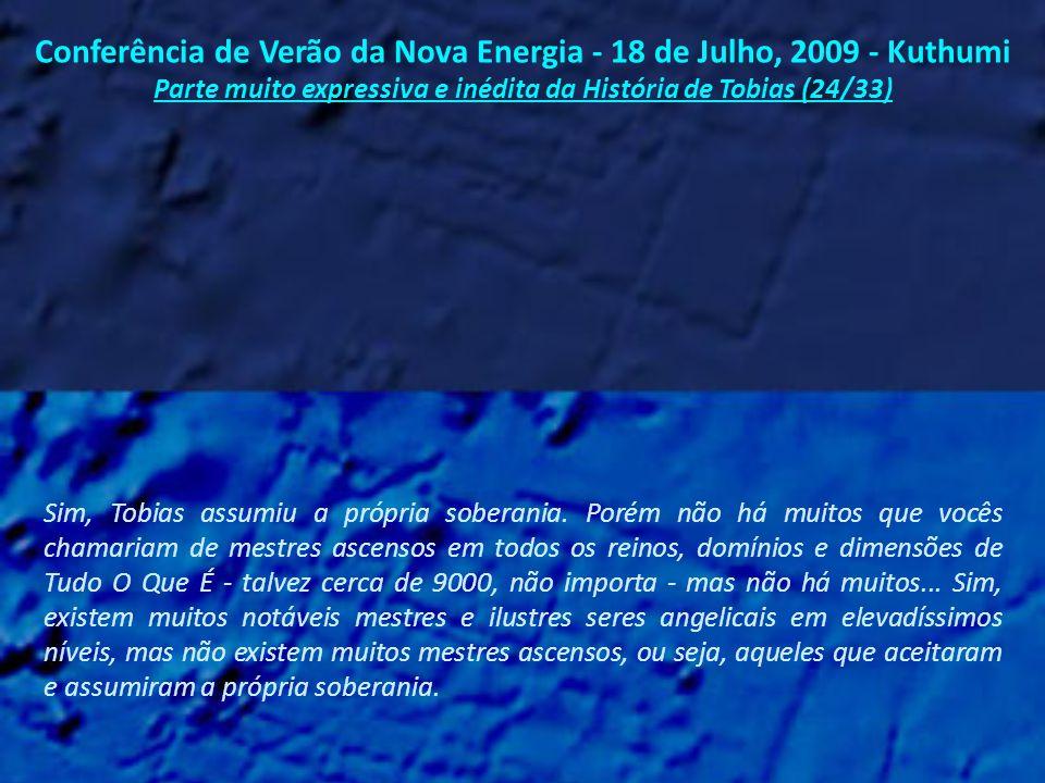 Conferência de Verão da Nova Energia - 18 de Julho, 2009 - Kuthumi Parte muito expressiva e inédita da História de Tobias (23/33) A mensagem dele para vocês tem sido: Vocês podem compreender esta verdade estando na própria Terra.