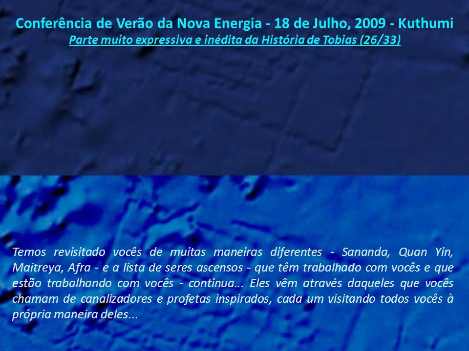 Conferência de Verão da Nova Energia - 18 de Julho, 2009 - Kuthumi Parte muito expressiva e inédita da História de Tobias (25/33) E nenhum, até a presente data, prezados Shaumbra, jamais retornou à Terra em corpo físico.
