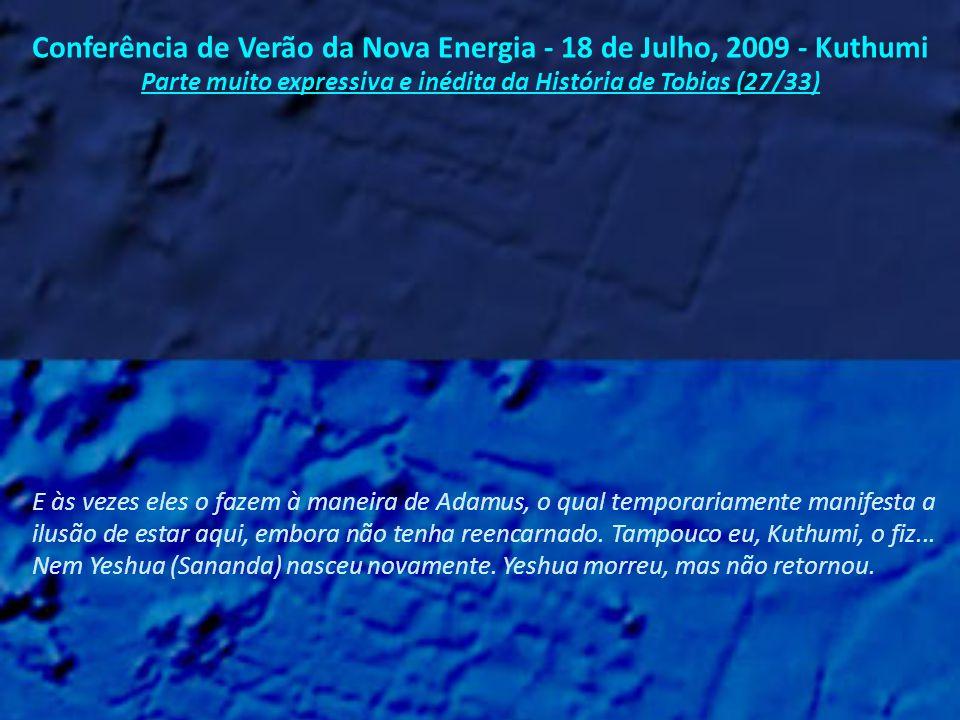 Conferência de Verão da Nova Energia - 18 de Julho, 2009 - Kuthumi Parte muito expressiva e inédita da História de Tobias (26/33) Temos revisitado vocês de muitas maneiras diferentes - Sananda, Quan Yin, Maitreya, Afra - e a lista de seres ascensos - que têm trabalhado com vocês e que estão trabalhando com vocês - continua...