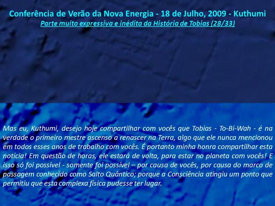 Conferência de Verão da Nova Energia - 18 de Julho, 2009 - Kuthumi Parte muito expressiva e inédita da História de Tobias (27/33) E às vezes eles o fazem à maneira de Adamus, o qual temporariamente manifesta a ilusão de estar aqui, embora não tenha reencarnado.