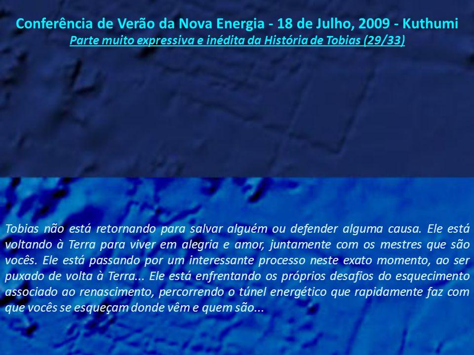 Conferência de Verão da Nova Energia - 18 de Julho, 2009 - Kuthumi Parte muito expressiva e inédita da História de Tobias (28/33) Mas eu, Kuthumi, desejo hoje compartilhar com vocês que Tobias - To-Bi-Wah - é na verdade o primeiro mestre ascenso a renascer na Terra, algo que ele nunca mencionou em todos esses anos de trabalho com vocês.