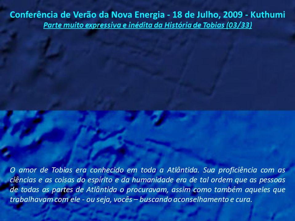 Conferência de Verão da Nova Energia - 18 de Julho, 2009 - Kuthumi Parte muito expressiva e inédita da História de Tobias (02/33) Nos dias finais de Atlântida, Tobias era chamado por um nome que era na verdade mais um título.
