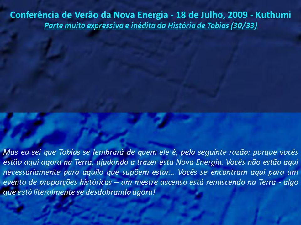 Conferência de Verão da Nova Energia - 18 de Julho, 2009 - Kuthumi Parte muito expressiva e inédita da História de Tobias (29/33) Tobias não está retornando para salvar alguém ou defender alguma causa.