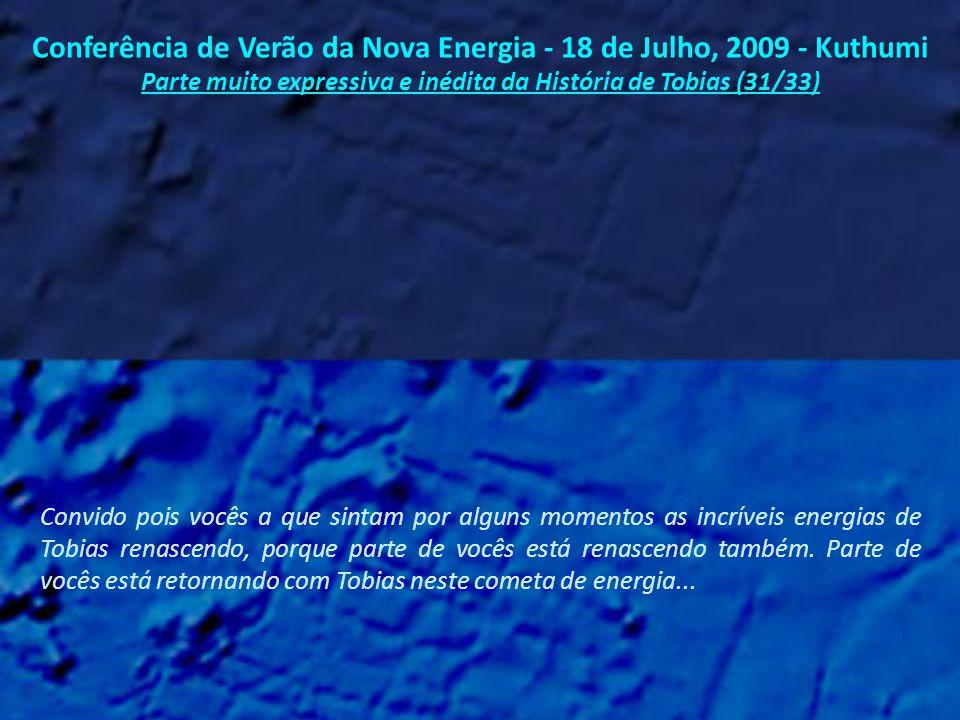 Conferência de Verão da Nova Energia - 18 de Julho, 2009 - Kuthumi Parte muito expressiva e inédita da História de Tobias (30/33) Mas eu sei que Tobias se lembrará de quem ele é, pela seguinte razão: porque vocês estão aqui agora na Terra, ajudando a trazer esta Nova Energia.