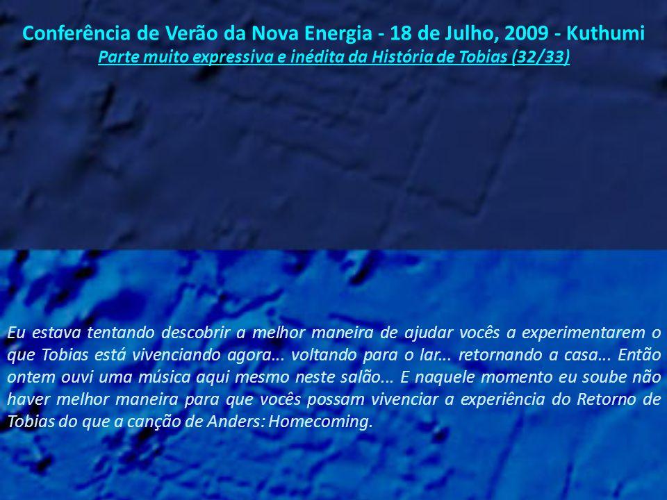Conferência de Verão da Nova Energia - 18 de Julho, 2009 - Kuthumi Parte muito expressiva e inédita da História de Tobias (31/33) Convido pois vocês a que sintam por alguns momentos as incríveis energias de Tobias renascendo, porque parte de vocês está renascendo também.