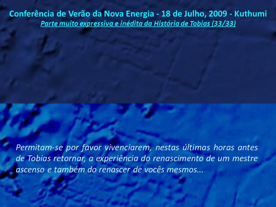 Conferência de Verão da Nova Energia - 18 de Julho, 2009 - Kuthumi Parte muito expressiva e inédita da História de Tobias (32/33) Eu estava tentando descobrir a melhor maneira de ajudar vocês a experimentarem o que Tobias está vivenciando agora...
