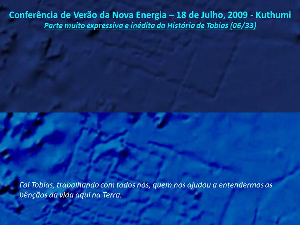 Conferência de Verão da Nova Energia – 18 de Julho, 2009 - Kuthumi Parte muito expressiva e inédita da História de Tobias (05/33) E foi Tobias quem nos reuniu e ajudou a desenvolvermos nossas próprias divindade e humanidade.