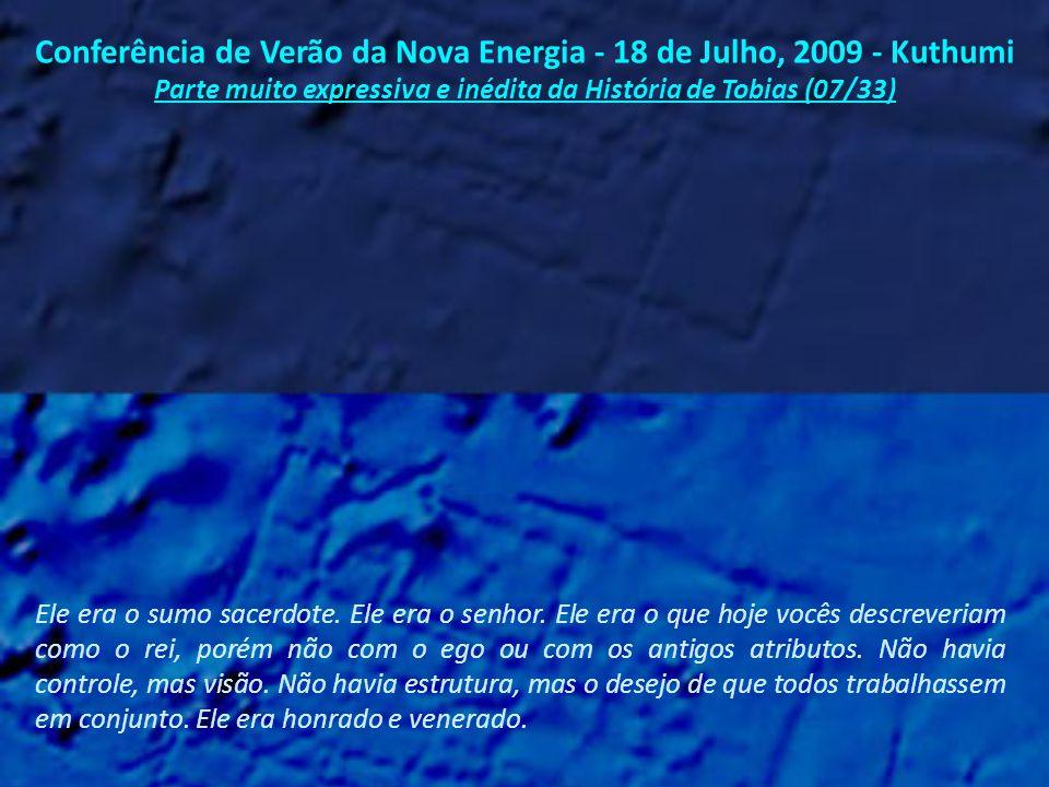 Conferência de Verão da Nova Energia – 18 de Julho, 2009 - Kuthumi Parte muito expressiva e inédita da História de Tobias (06/33) Foi Tobias, trabalhando com todos nós, quem nos ajudou a entendermos as bênçãos da vida aqui na Terra.