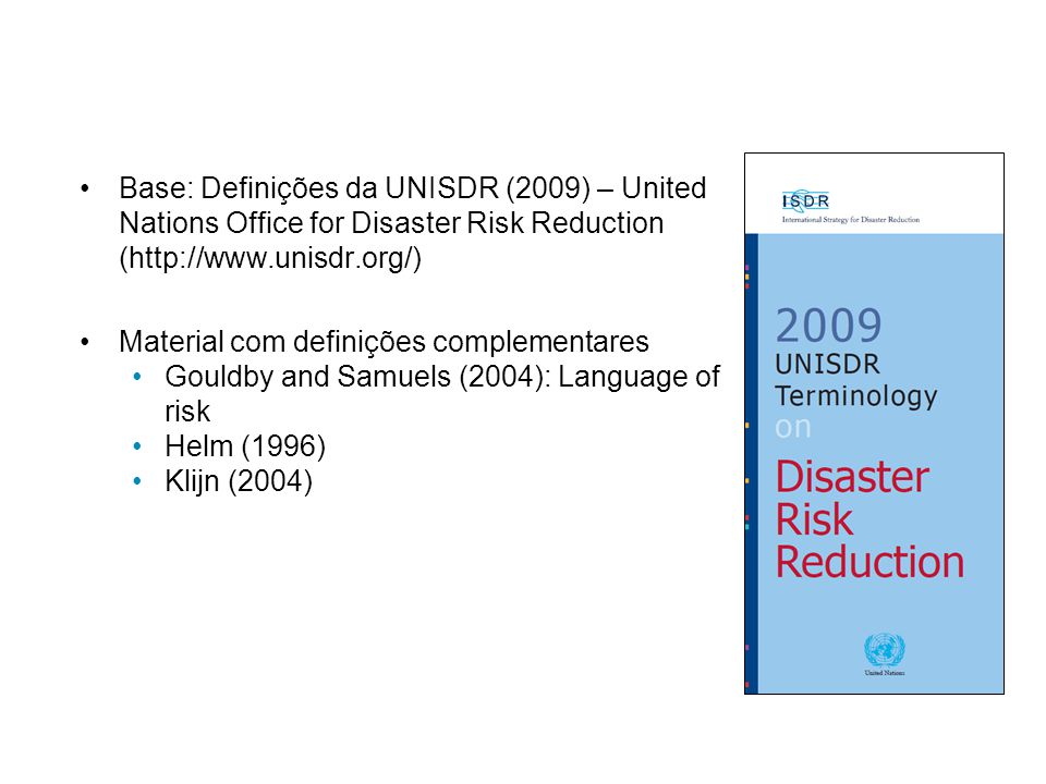 Base: Definições da UNISDR (2009) – United Nations Office for Disaster Risk Reduction (http://www.unisdr.org/) Material com definições complementares Gouldby and Samuels (2004): Language of risk Helm (1996) Klijn (2004)