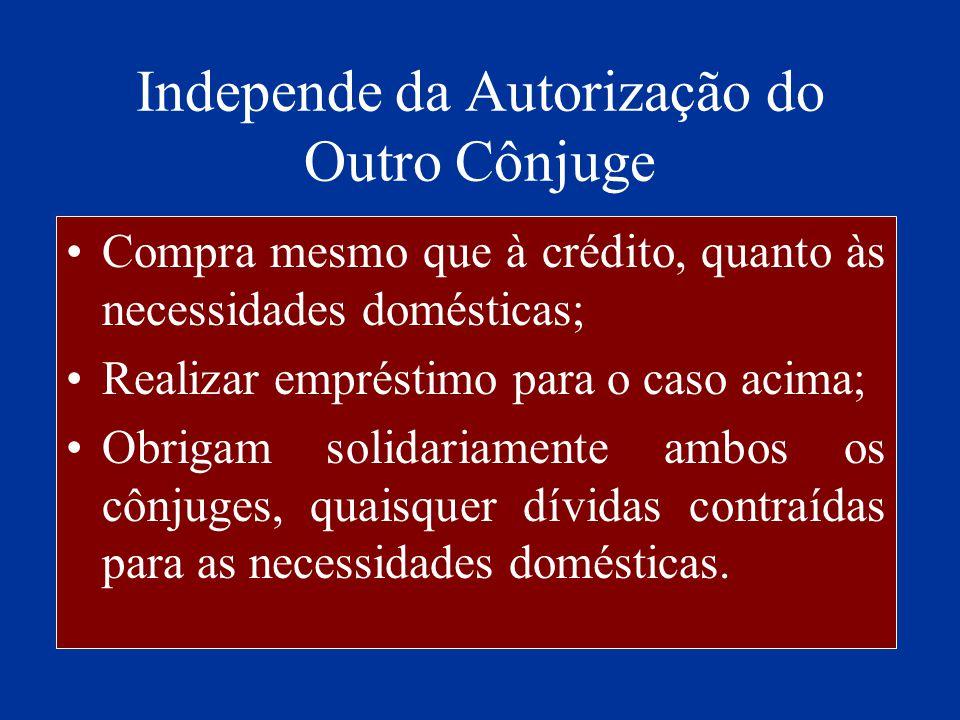 Independe da Autorização do Outro Cônjuge Compra mesmo que à crédito, quanto às necessidades domésticas; Realizar empréstimo para o caso acima; Obriga