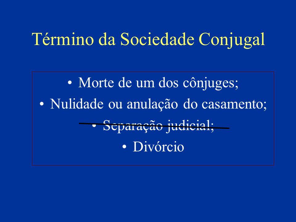 Término da Sociedade Conjugal Morte de um dos cônjuges; Nulidade ou anulação do casamento; Separação judicial; Divórcio
