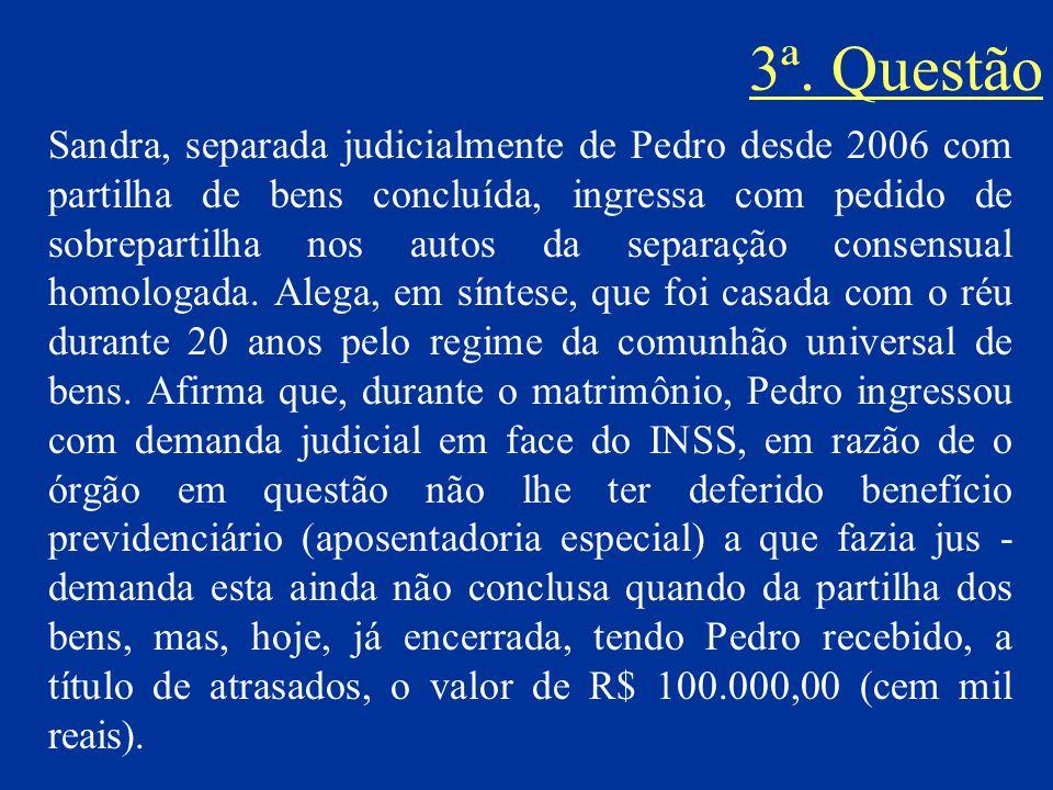 3ª. Questão Sandra, separada judicialmente de Pedro desde 2006 com partilha de bens concluída, ingressa com pedido de sobrepartilha nos autos da separ
