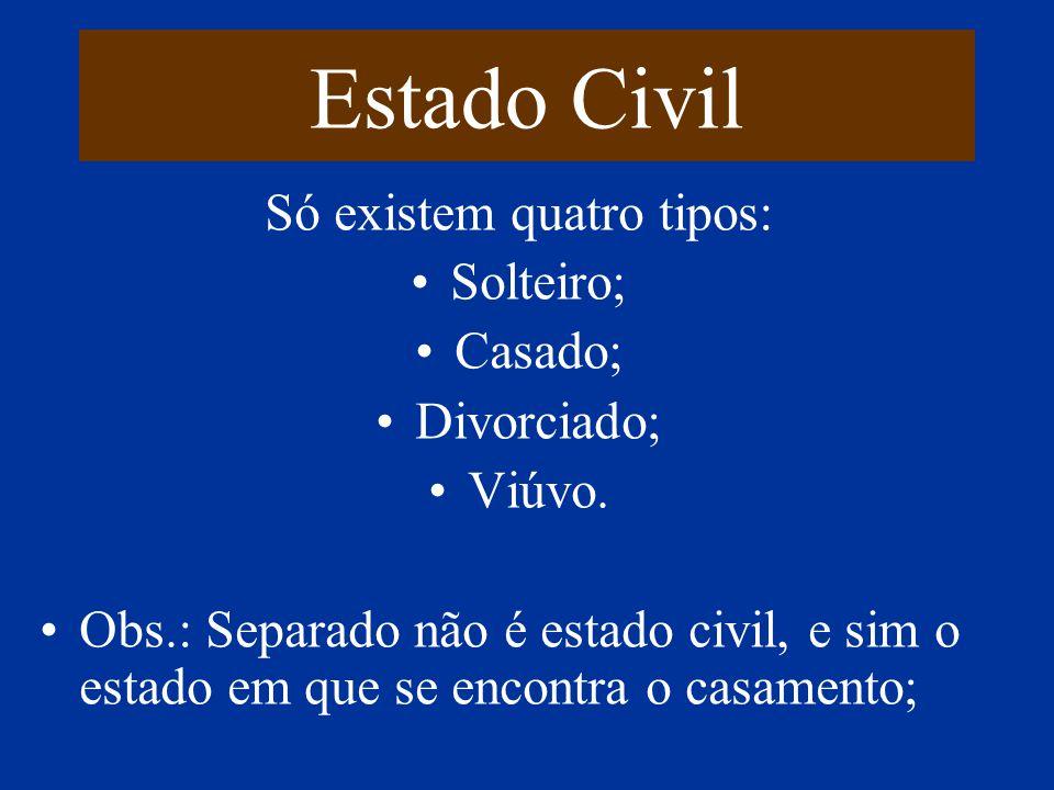 Estado Civil Só existem quatro tipos: Solteiro; Casado; Divorciado; Viúvo. Obs.: Separado não é estado civil, e sim o estado em que se encontra o casa