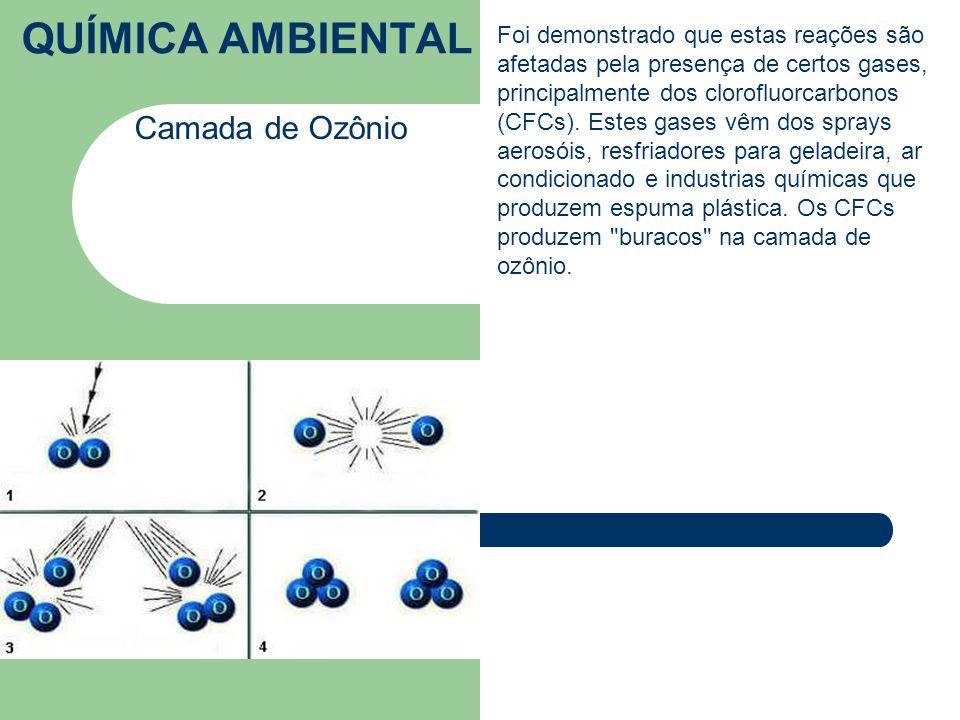 QUÍMICA AMBIENTAL Camada de Ozônio Foi demonstrado que estas reações são afetadas pela presença de certos gases, principalmente dos clorofluorcarbonos (CFCs).