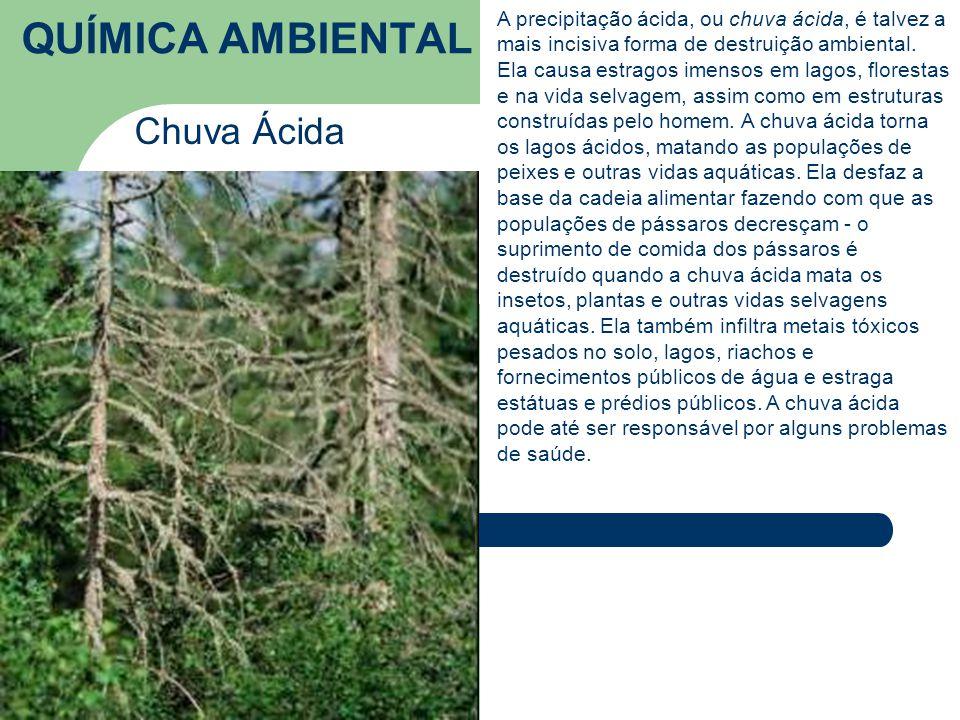 QUÍMICA AMBIENTAL Chuva Ácida A precipitação ácida, ou chuva ácida, é talvez a mais incisiva forma de destruição ambiental.