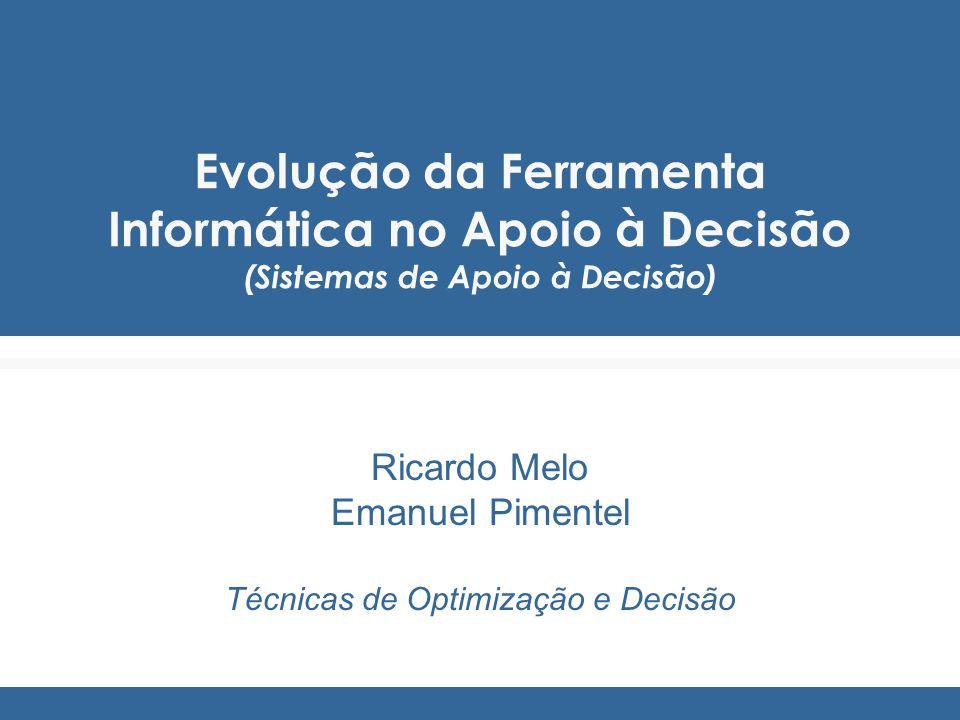 Evolução da Ferramenta Informática no Apoio à Decisão (Sistemas de Apoio à Decisão) Ricardo Melo Emanuel Pimentel Técnicas de Optimização e Decisão