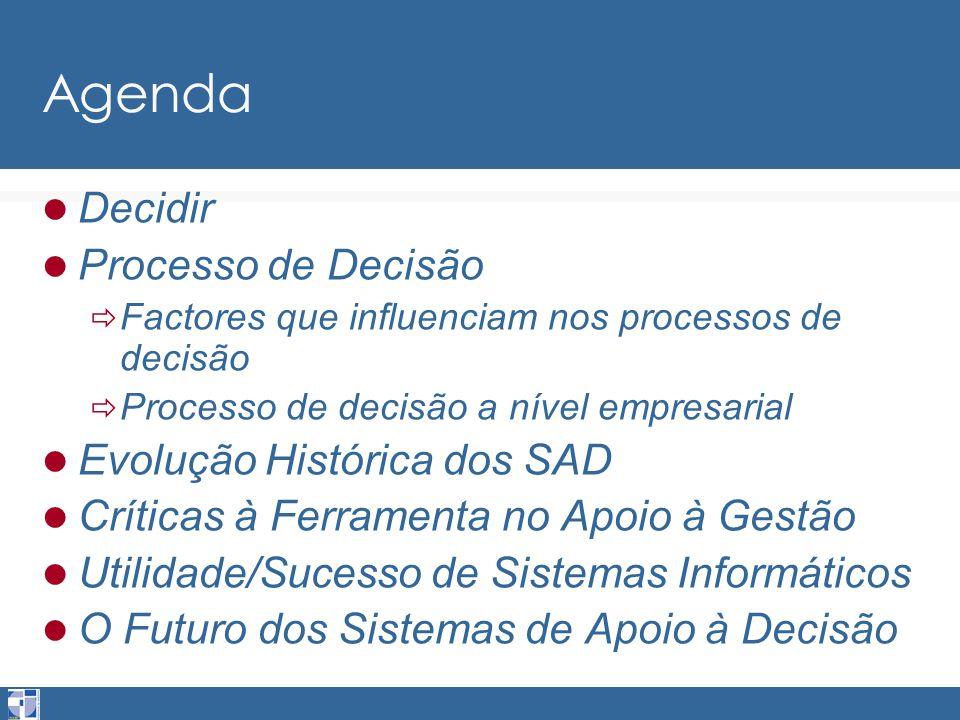 Agenda Decidir Processo de Decisão  Factores que influenciam nos processos de decisão  Processo de decisão a nível empresarial Evolução Histórica dos SAD Críticas à Ferramenta no Apoio à Gestão Utilidade/Sucesso de Sistemas Informáticos O Futuro dos Sistemas de Apoio à Decisão