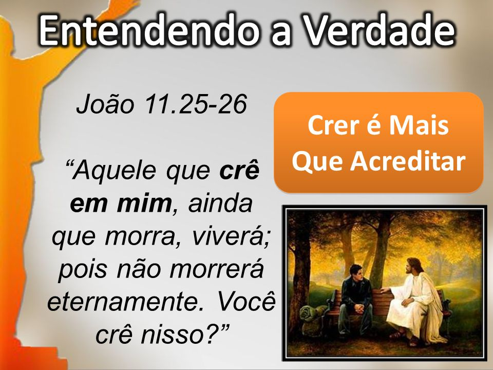 """João 11.25-26 """"Aquele que crê em mim, ainda que morra, viverá; pois não morrerá eternamente. Você crê nisso?"""" Crer é Mais Que Acreditar"""