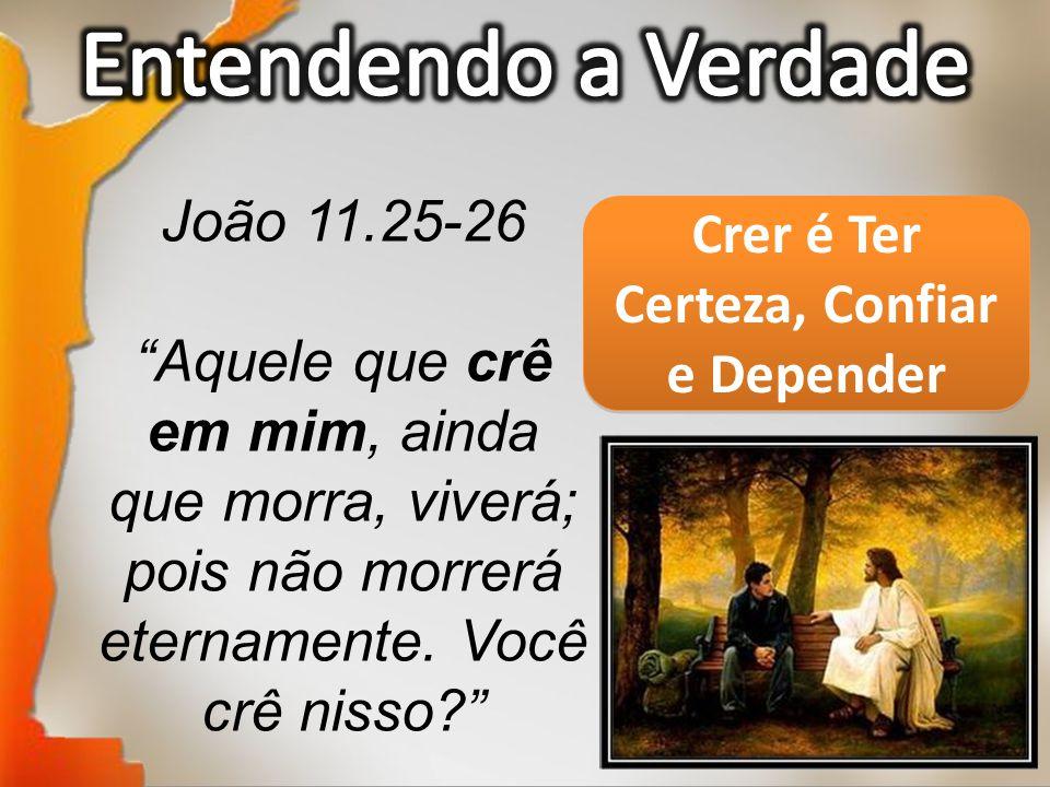 """João 11.25-26 """"Aquele que crê em mim, ainda que morra, viverá; pois não morrerá eternamente. Você crê nisso?"""" Crer é Ter Certeza, Confiar e Depender"""