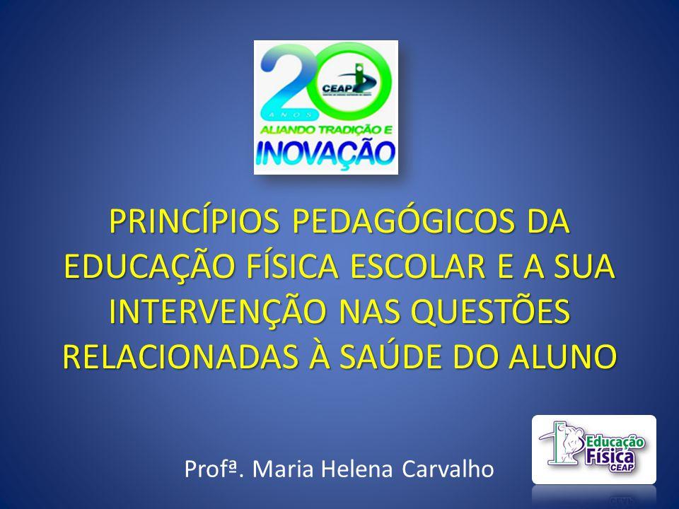 PRINCÍPIOS PEDAGÓGICOS DA EDUCAÇÃO FÍSICA ESCOLAR E A SUA INTERVENÇÃO NAS QUESTÕES RELACIONADAS À SAÚDE DO ALUNO Profª. Maria Helena Carvalho