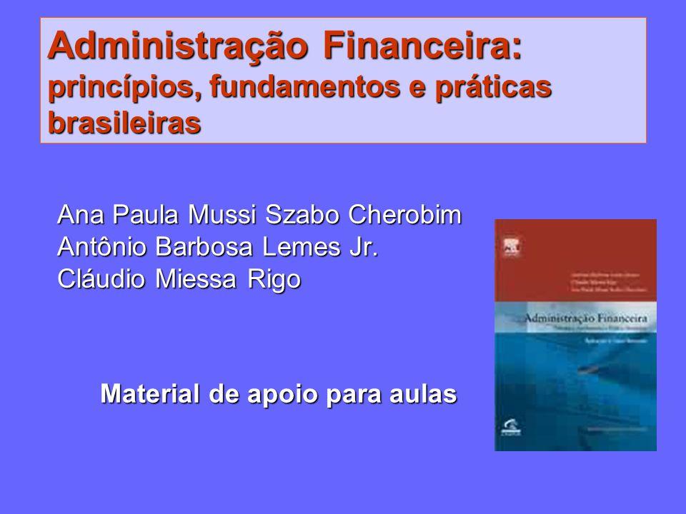 Administração Financeira: princípios, fundamentos e práticas brasileiras Ana Paula Mussi Szabo Cherobim Antônio Barbosa Lemes Jr. Cláudio Miessa Rigo