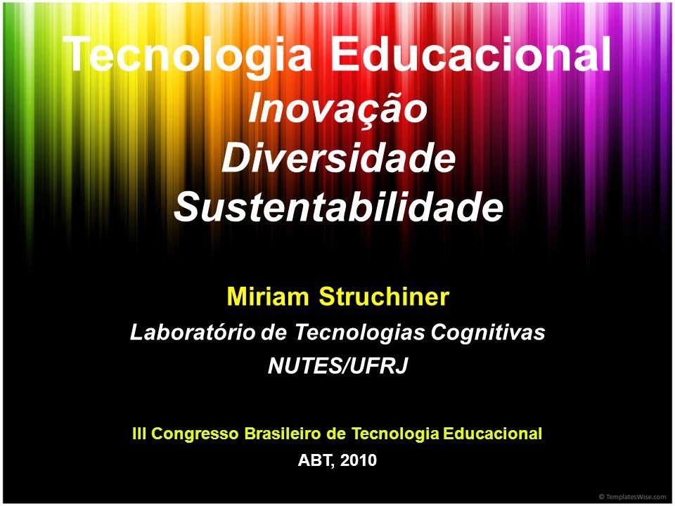 Tecnologia Educacional Inovação Diversidade Sustentabilidade Miriam Struchiner Laboratório de Tecnologias Cognitivas NUTES/UFRJ III Congresso Brasilei