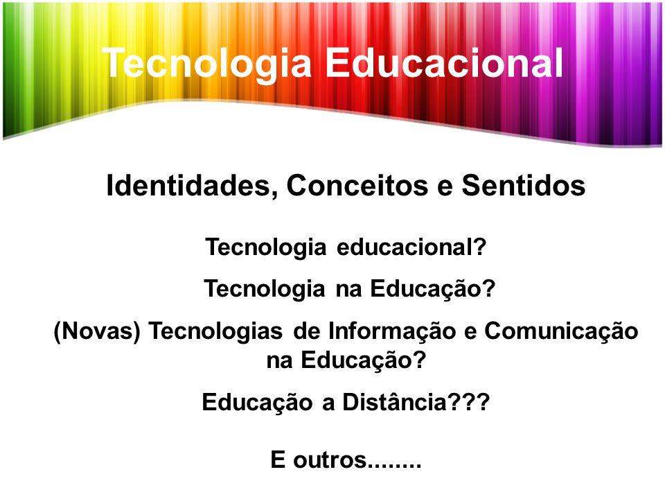 Tecnologia Educacional Identidades, Conceitos e Sentidos Tecnologia educacional? Tecnologia na Educação? (Novas) Tecnologias de Informação e Comunicaç