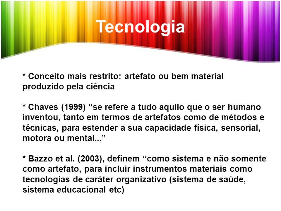 """Tecnologia * Conceito mais restrito: artefato ou bem material produzido pela ciência * Chaves (1999) """"se refere a tudo aquilo que o ser humano invento"""
