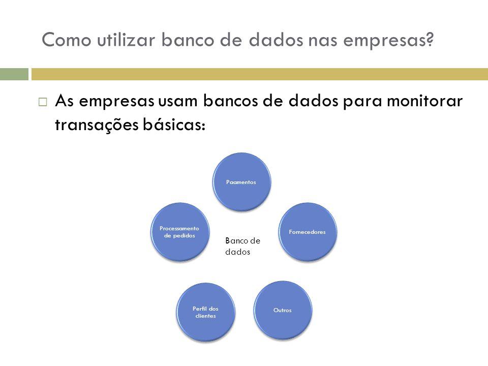 Como utilizar banco de dados nas empresas?  As empresas usam bancos de dados para monitorar transações básicas: Processamento de pedidos Fornecedores