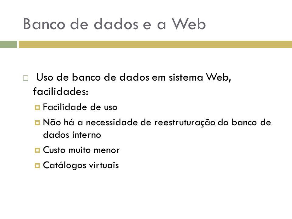 Banco de dados e a Web  Uso de banco de dados em sistema Web, facilidades:  Facilidade de uso  Não há a necessidade de reestruturação do banco de d