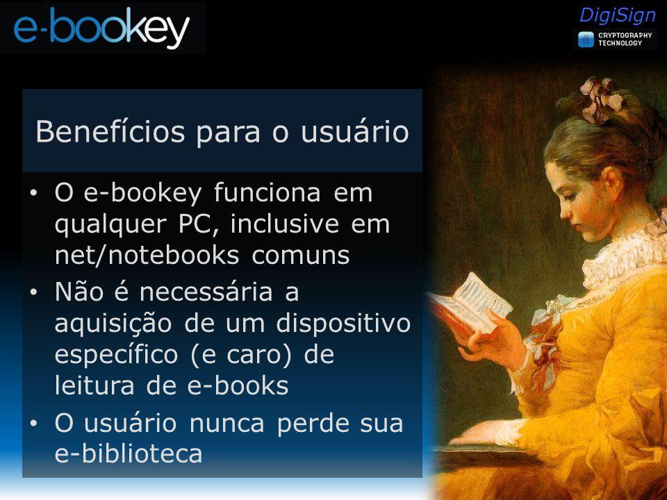 DigiSign Benefícios para o usuário O e-bookey funciona em qualquer PC, inclusive em net/notebooks comuns Não é necessária a aquisição de um dispositivo específico (e caro) de leitura de e-books O usuário nunca perde sua e-biblioteca