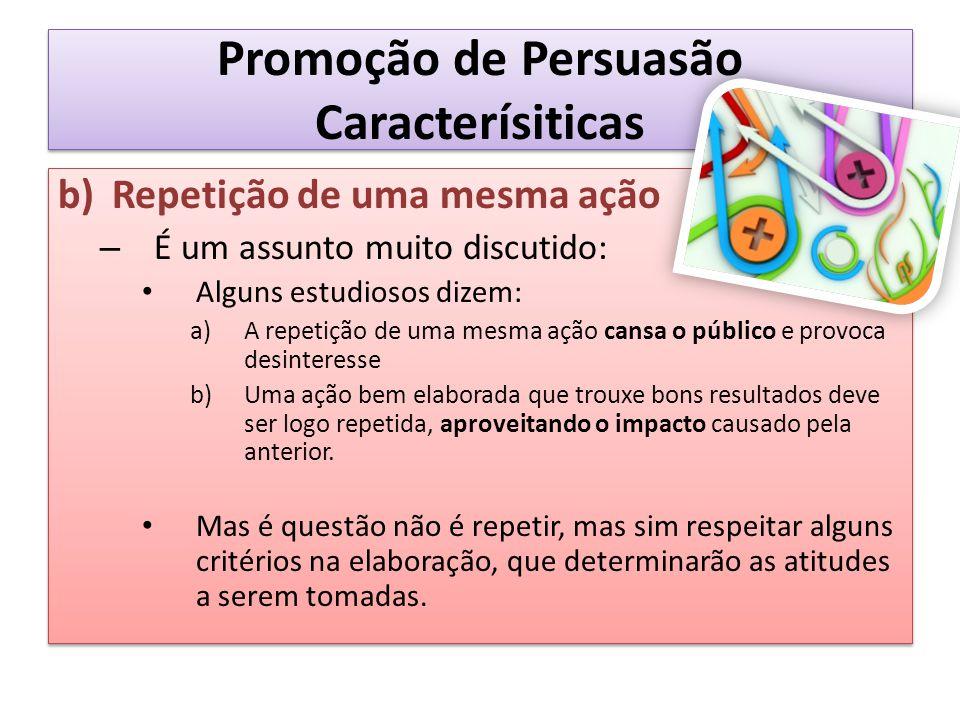 Promoção de Persuasão Caracterísiticas b)Repetição de uma mesma ação – É um assunto muito discutido: Alguns estudiosos dizem: a)A repetição de uma mes