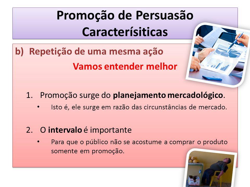 Promoção de Persuasão Caracterísiticas b)Repetição de uma mesma ação Vamos entender melhor 1.Promoção surge do planejamento mercadológico. Isto é, ele