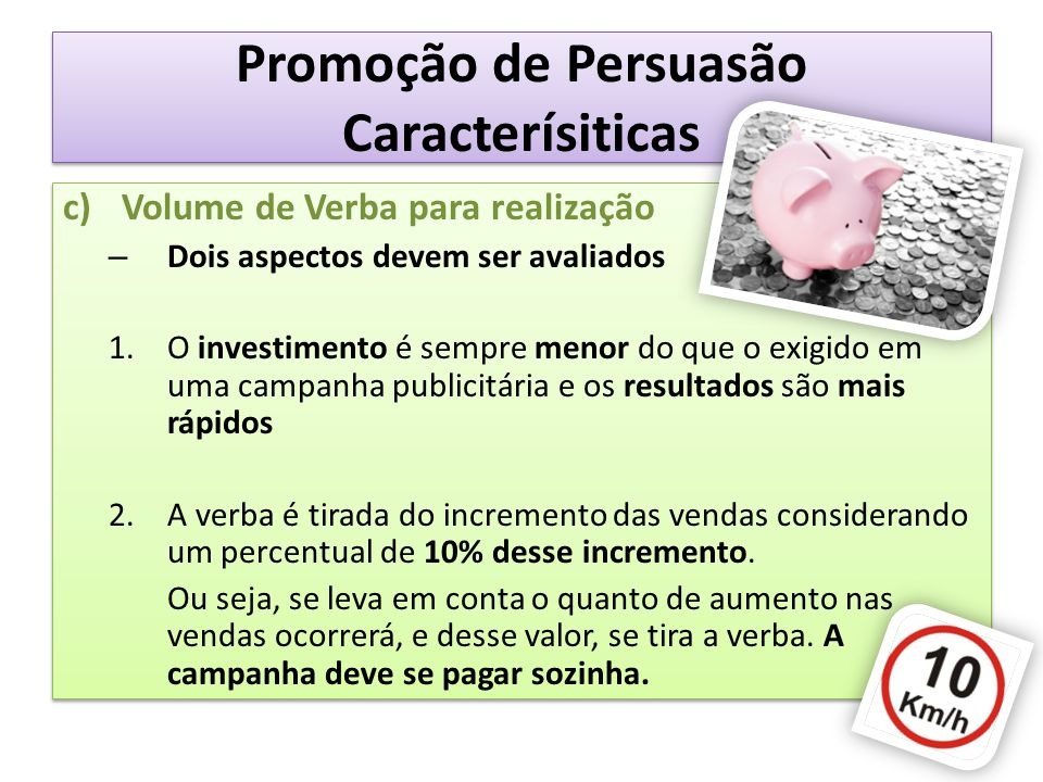Promoção de Persuasão Caracterísiticas c)Volume de Verba para realização – Dois aspectos devem ser avaliados 1.O investimento é sempre menor do que o