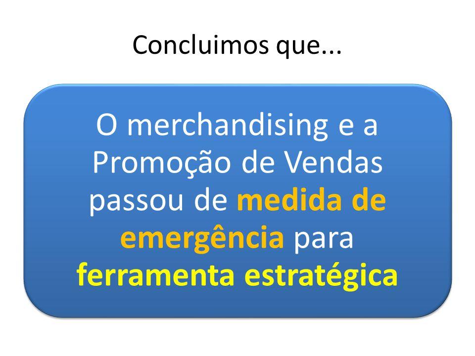 Concluimos que... O merchandising e a Promoção de Vendas passou de medida de emergência para ferramenta estratégica