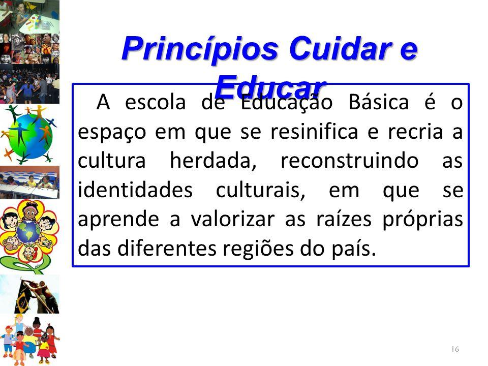 16 Princípios Cuidar e Educar A escola de Educação Básica é o espaço em que se resinifica e recria a cultura herdada, reconstruindo as identidades cul