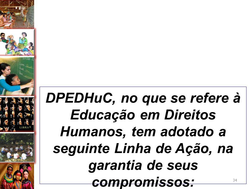 DPEDHuC, no que se refere à Educação em Direitos Humanos, tem adotado a seguinte Linha de Ação, na garantia de seus compromissos: 34