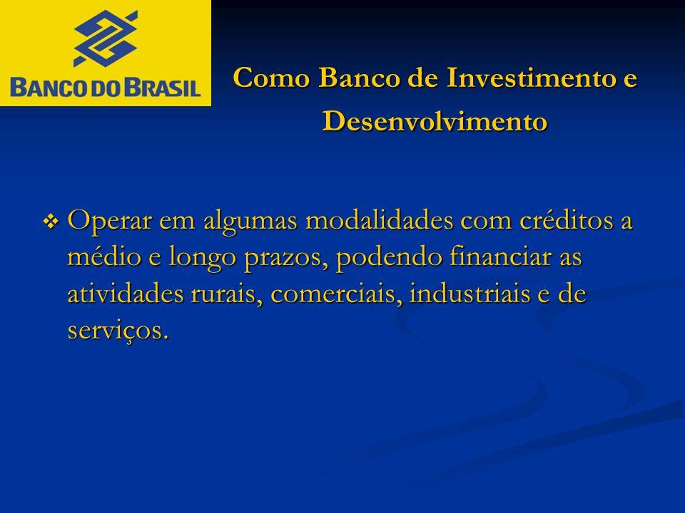 Como Banco de Investimento e Desenvolvimento  Operar em algumas modalidades com créditos a médio e longo prazos, podendo financiar as atividades rura