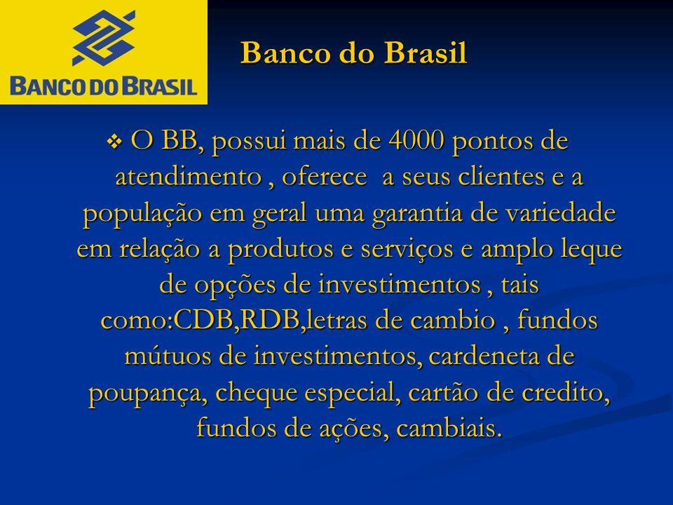 Banco do Brasil Banco do Brasil  O BB, possui mais de 4000 pontos de atendimento, oferece a seus clientes e a população em geral uma garantia de vari