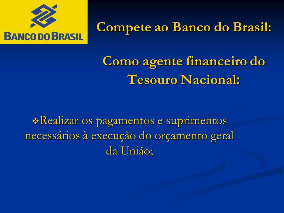 Compete ao Banco do Brasil: Como agente financeiro do Tesouro Nacional :  Realizar os pagamentos e suprimentos necessários à execução do orçamento ge