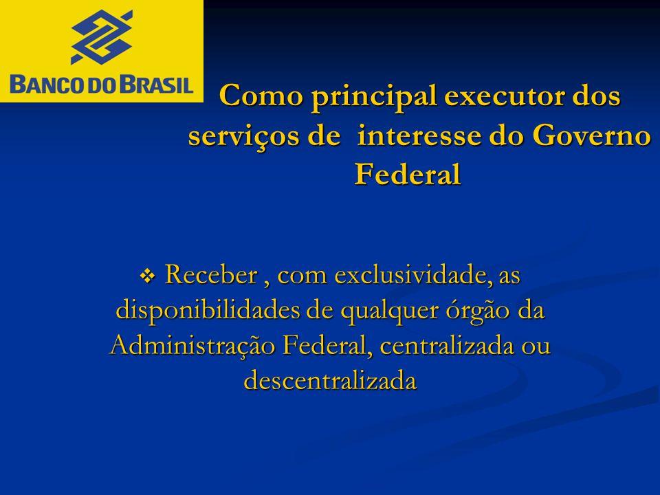 Como principal executor dos serviços de interesse do Governo Federal  Receber, com exclusividade, as disponibilidades de qualquer órgão da Administra