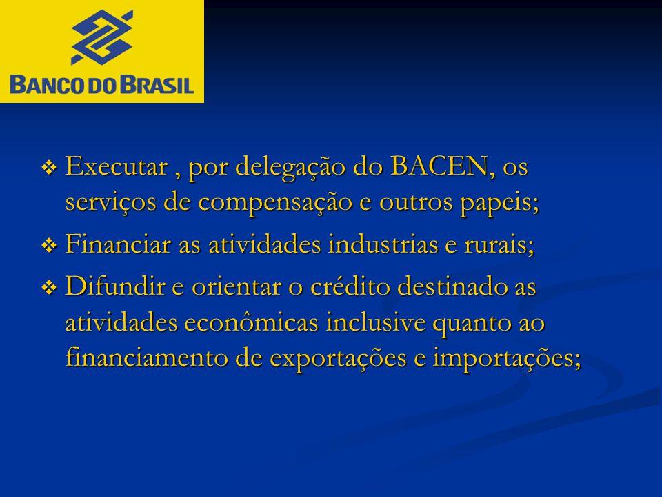  Executar, por delegação do BACEN, os serviços de compensação e outros papeis;  Financiar as atividades industrias e rurais;  Difundir e orientar o
