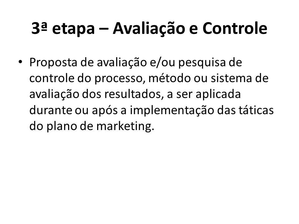 3ª etapa – Avaliação e Controle Proposta de avaliação e/ou pesquisa de controle do processo, método ou sistema de avaliação dos resultados, a ser aplicada durante ou após a implementação das táticas do plano de marketing.