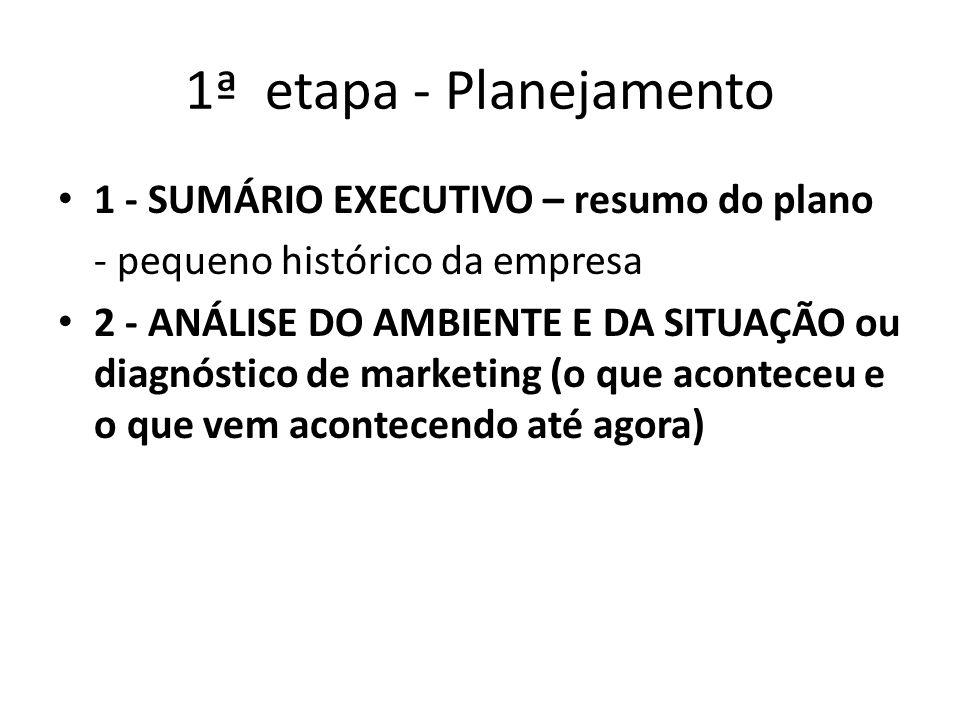 1ª etapa - Planejamento 1 - SUMÁRIO EXECUTIVO – resumo do plano - pequeno histórico da empresa 2 - ANÁLISE DO AMBIENTE E DA SITUAÇÃO ou diagnóstico de marketing (o que aconteceu e o que vem acontecendo até agora)