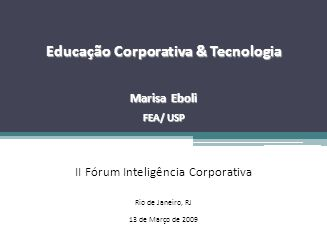 Fonte: Pesquisa da Universidade da Carolina do Norte (1998) Educação Corporativa & Tecnologia Marisa Eboli FEA/ USP II Fórum Inteligência Corporativa