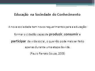 Educação na Sociedade do Conhecimento A nova sociedade tem novos requerimentos para a educação: formar o cidadão capaz de produzir, consumir e partici