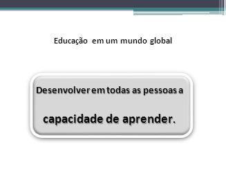 Educação em um mundo global Desenvolver em todas as pessoas a capacidade de aprender.