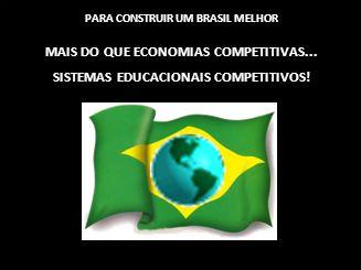 PARA CONSTRUIR UM BRASIL MELHOR MAIS DO QUE ECONOMIAS COMPETITIVAS... SISTEMAS EDUCACIONAIS COMPETITIVOS!