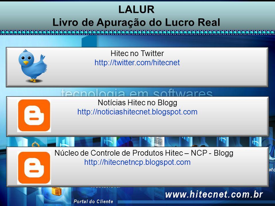 LALUR Livro de Apuração do Lucro Real Hitec no Twitter http://twitter.com/hitecnet Notícias Hitec no Blogg http://noticiashitecnet.blogspot.com Núcleo de Controle de Produtos Hitec – NCP - Blogg http://hitecnetncp.blogspot.com