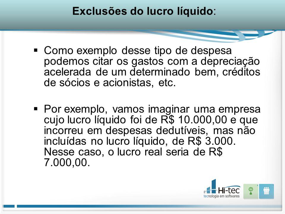 Exclusões do lucro líquido:  Como exemplo desse tipo de despesa podemos citar os gastos com a depreciação acelerada de um determinado bem, créditos de sócios e acionistas, etc.